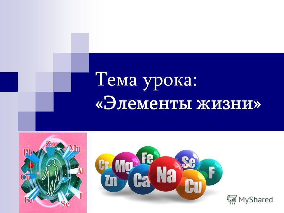 Тема урока: «Элементы жизни»