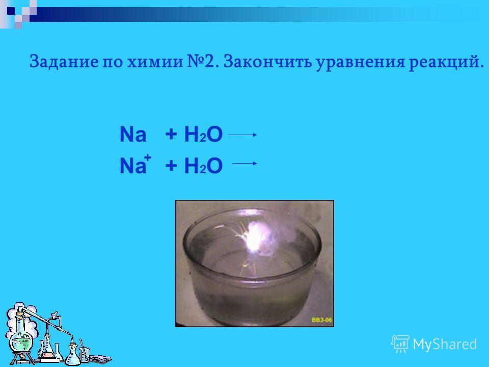 Задание по химии 2. Закончить уравнения реакций. Na + H 2 O +