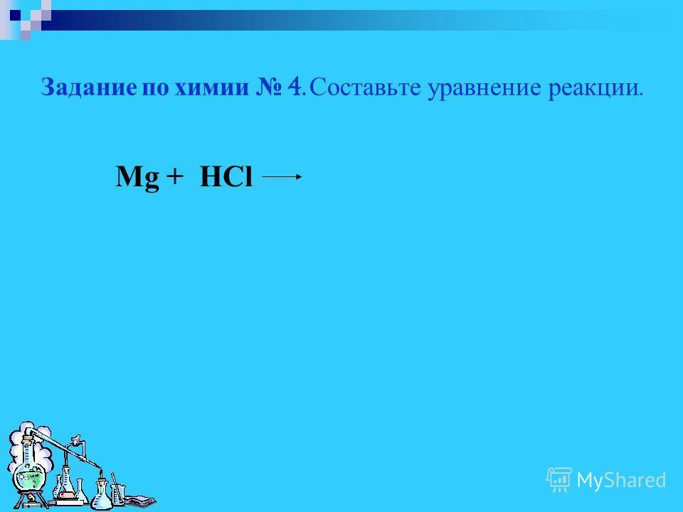 Задание по химии 4. Составьте уравнение реакции. Mg + HCl
