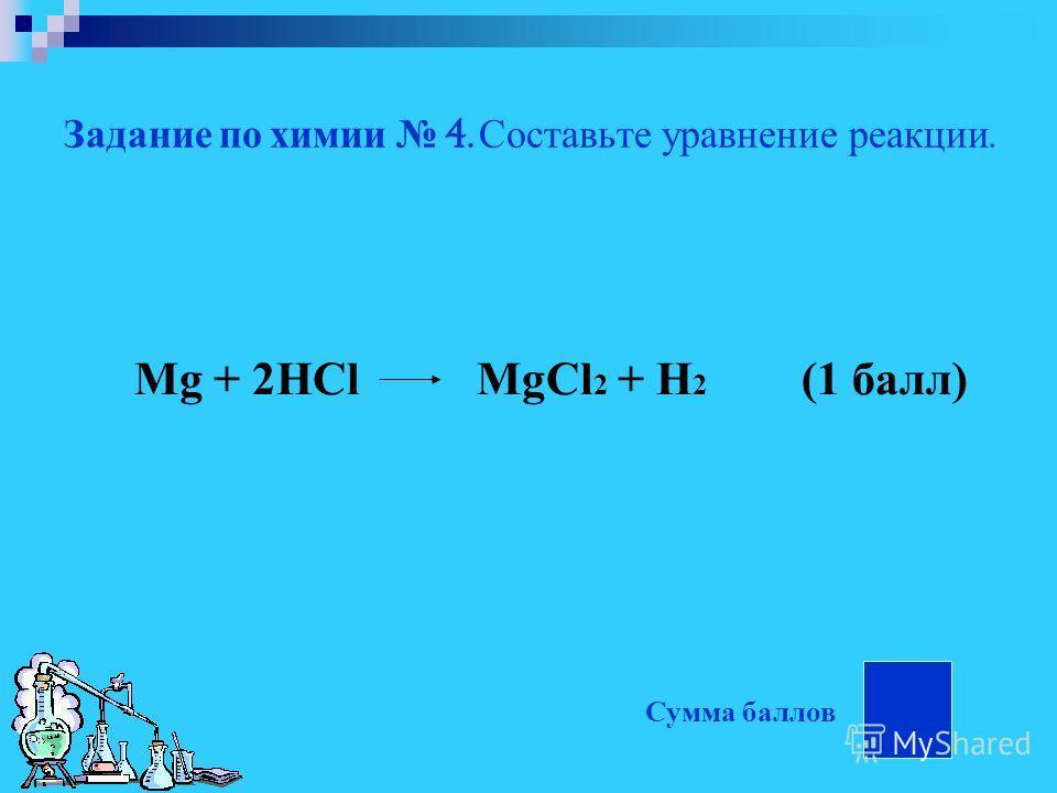 Задание по химии 4. Составьте уравнение реакции. Mg + 2HCl MgCl 2 + H 2 (1 балл) Сумма баллов