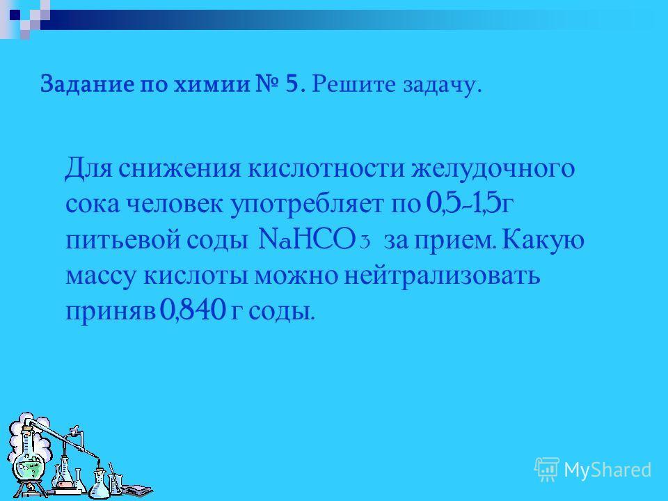 Задание по химии 5. Решите задачу. Для снижения кислотности желудочного сока человек употребляет по 0,5-1,5 г питьевой соды NaHCO 3 за прием. Какую массу кислоты можно нейтрализовать приняв 0,840 г соды.