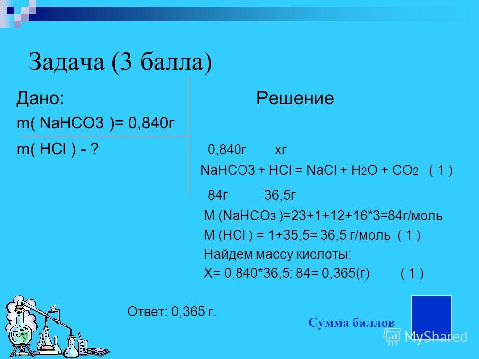 Задача (3 балла) Дано: Решение m( NaHCO3 )= 0,840г m( HCl ) - ? 0,840г xг NaHCO3 + HCl = NaCl + H 2 O + CO 2 ( 1 ) 84г 36,5г М (NaHCO 3 )=23+1+12+16*3=84г/моль M (HCl ) = 1+35,5= 36,5 г/моль ( 1 ) Найдем массу кислоты: Х= 0,840*36,5: 84= 0,365(г)( 1