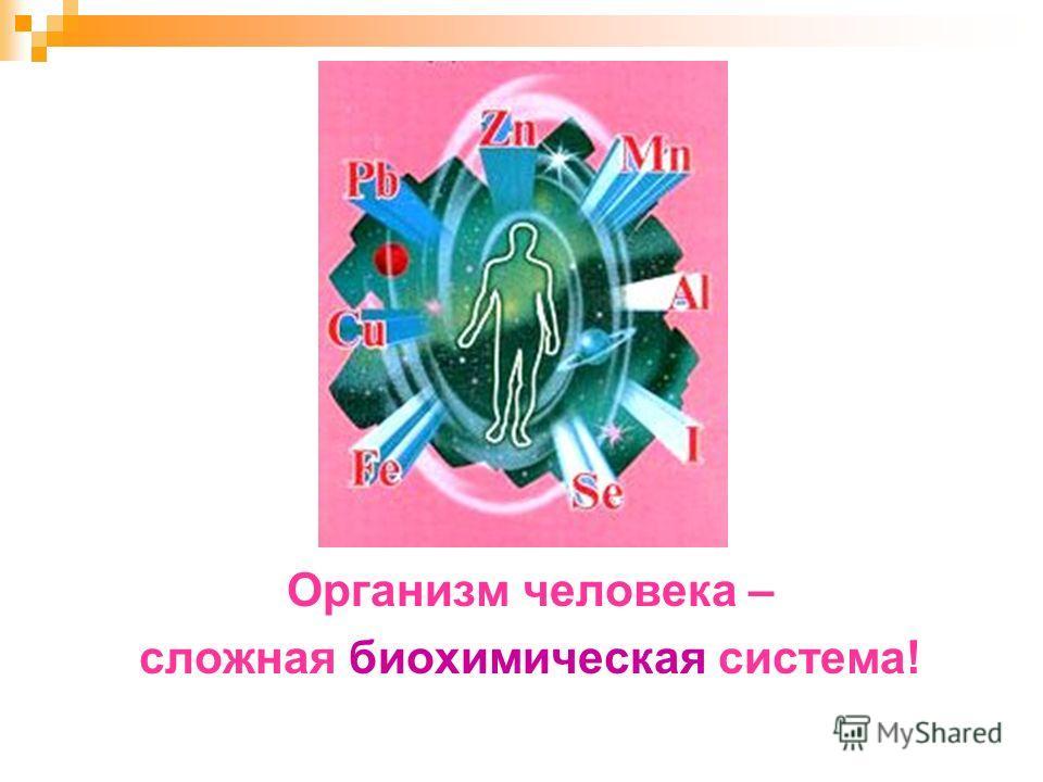 Организм человека – сложная биохимическая система!