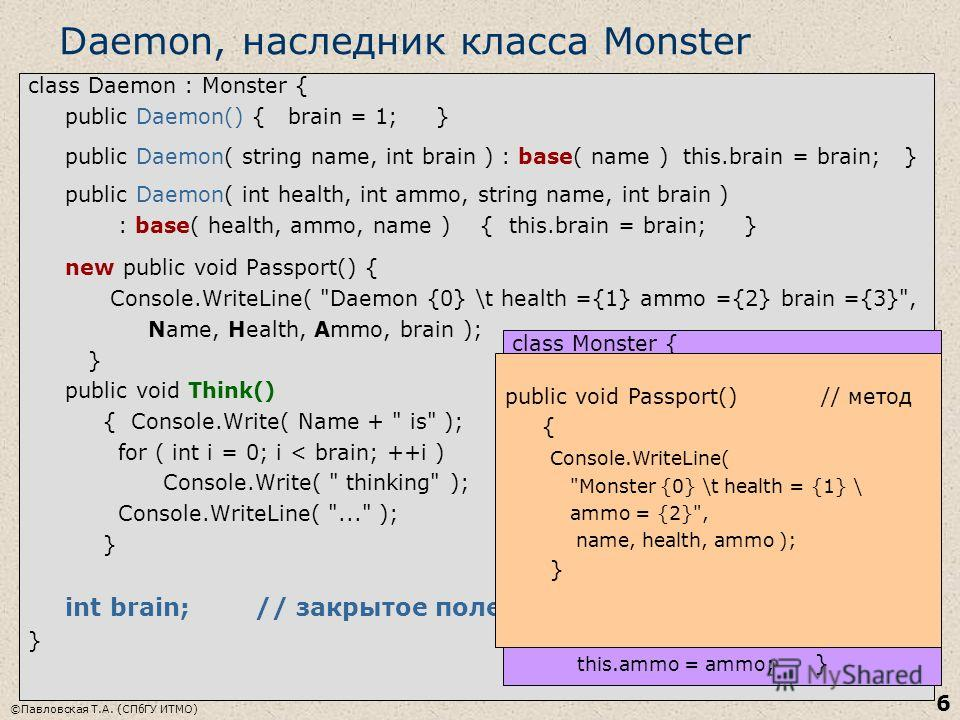 ©Павловская Т.А. (СПбГУ ИТМО) 6 Daemon, наследник класса Monster class Daemon : Monster { public Daemon() { brain = 1; } public Daemon( string name, int brain ) : base( name ) this.brain = brain; } public Daemon( int health, int ammo, string name, in