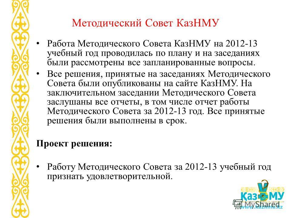 www.kaznmu.kz Методический Совет КазНМУ Работа Методического Совета КазНМУ на 2012-13 учебный год проводилась по плану и на заседаниях были рассмотрены все запланированные вопросы. Все решения, принятые на заседаниях Методического Совета были опублик