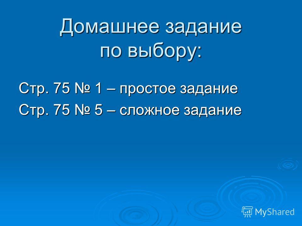 Домашнее задание по выбору: Стр. 75 1 – простое задание Стр. 75 5 – сложное задание