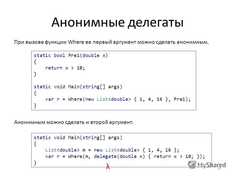 Анонимные делегаты 10 При вызове функции Where ее первый аргумент можно сделать анонимным. static bool Pre1(double x) { return x > 10; } static void Main(string[] args) { var r = Where(new List { 1, 4, 16 }, Pre1); } Анонимным можно сделать и второй