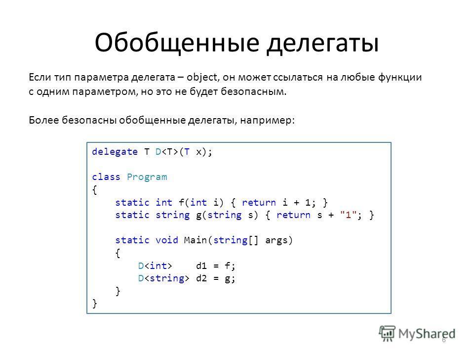 Обобщенные делегаты Если тип параметра делегата – object, он может ссылаться на любые функции с одним параметром, но это не будет безопасным. Более безопасны обобщенные делегаты, например: delegate T D (T x); class Program { static int f(int i) { ret