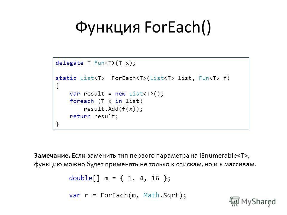 Функция ForEach() 8 delegate T Fun (T x); static List ForEach (List list, Fun f) { var result = new List (); foreach (T x in list) result.Add(f(x)); return result; } double[] m = { 1, 4, 16 }; var r = ForEach(m, Math.Sqrt); Замечание. Если заменить т