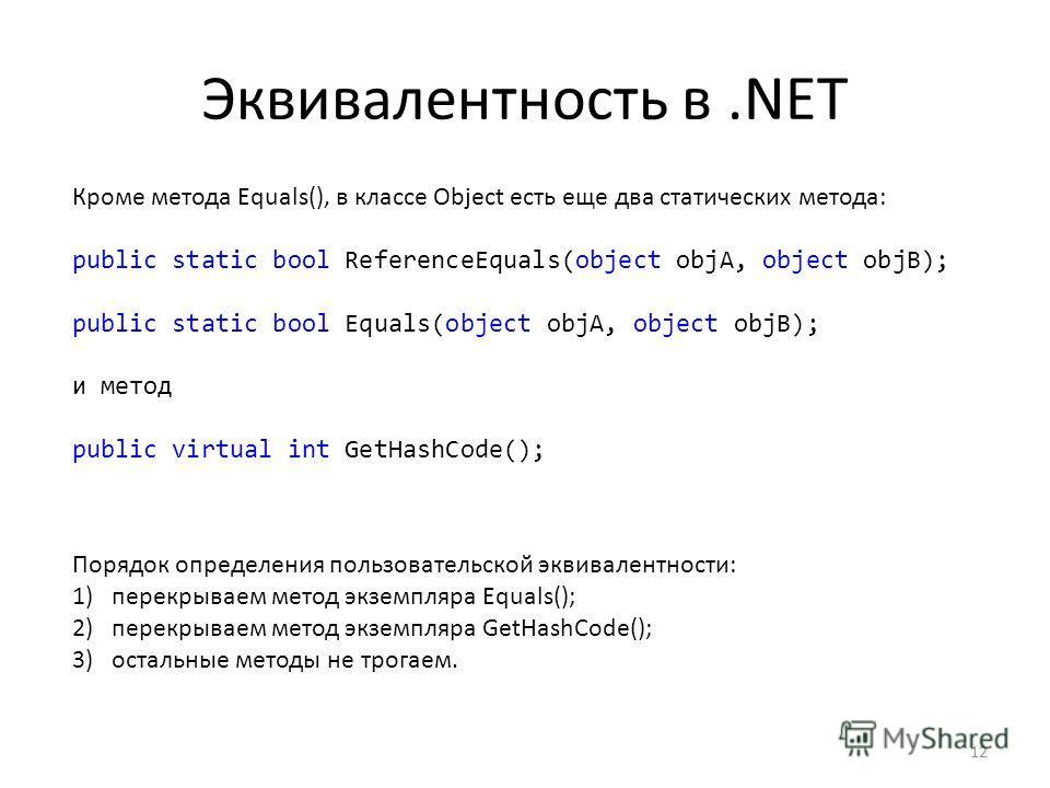 Эквивалентность в.NET 12 Кроме метода Equals(), в классе Object есть еще два статических метода: public static bool ReferenceEquals(object objA, object objB); public static bool Equals(object objA, object objB); и метод public virtual int GetHashCode