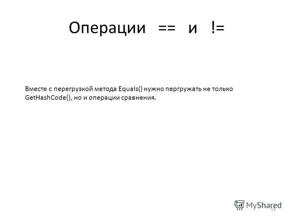 Операции == и != 13 Вместе с перегрузкой метода Equals() нужно пергружать не только GetHashCode(), но и операции сравнения.