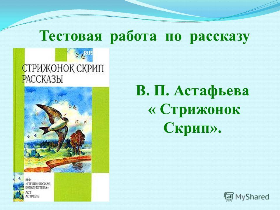 Тестовая работа по рассказу В. П. Астафьева « Стрижонок Скрип».