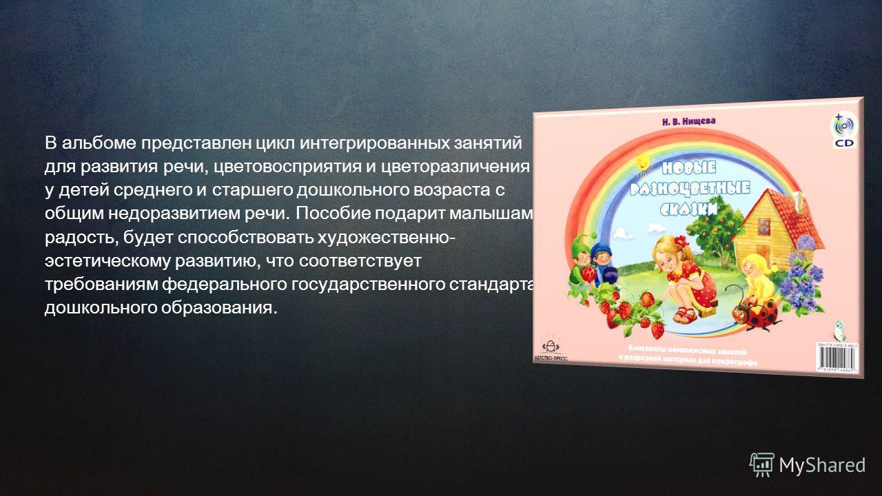 В альбоме представлен цикл интегрированных занятий для развития речи, цветовосприятия и цветоразличения у детей среднего и старшего дошкольного возраста с общим недоразвитием речи. Пособие подарит малышам радость, будет способствовать художественно-