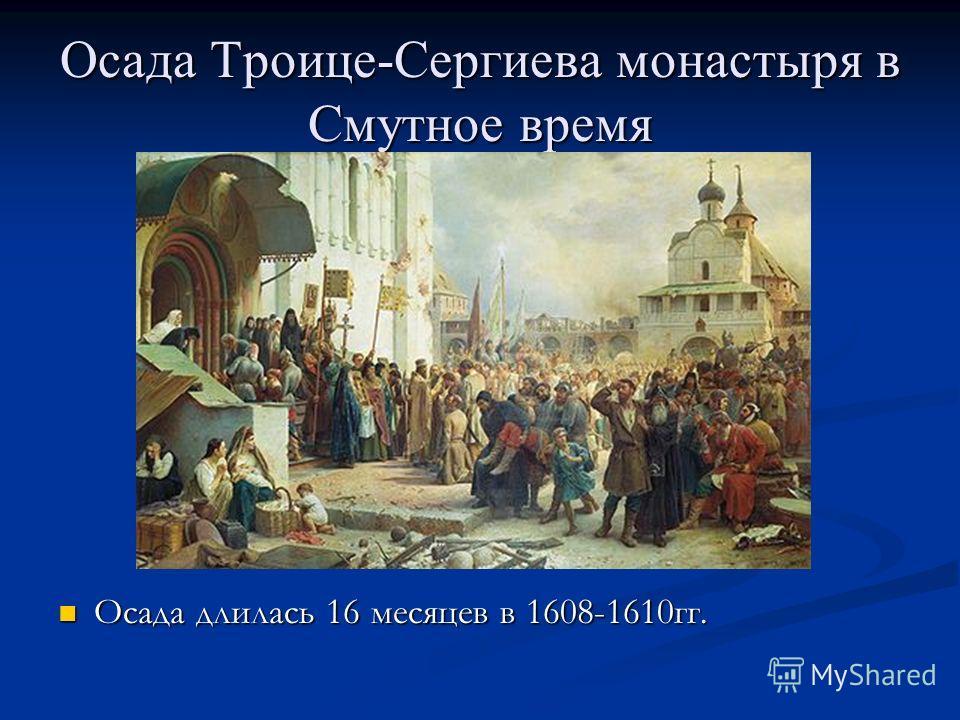 Осада Троице-Сергиева монастыря в Смутное время Осада длилась 16 месяцев в 1608-1610гг.