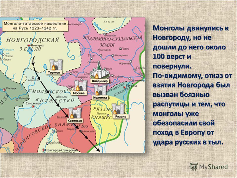 Монголы двинулись к Новгороду, но не дошли до него около 100 верст и повернули. По-видимому, отказ от взятия Новгорода был вызван боязнью распутицы и тем, что монголы уже обезопасили свой поход в Европу от удара русских в тыл.