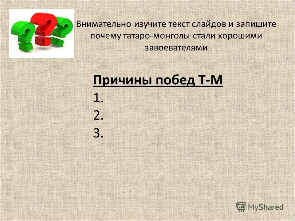 Внимательно изучите текст слайдов и запишите почему татаро-монголы стали хорошими завоевателями Причины побед Т-М 1. 2. 3.