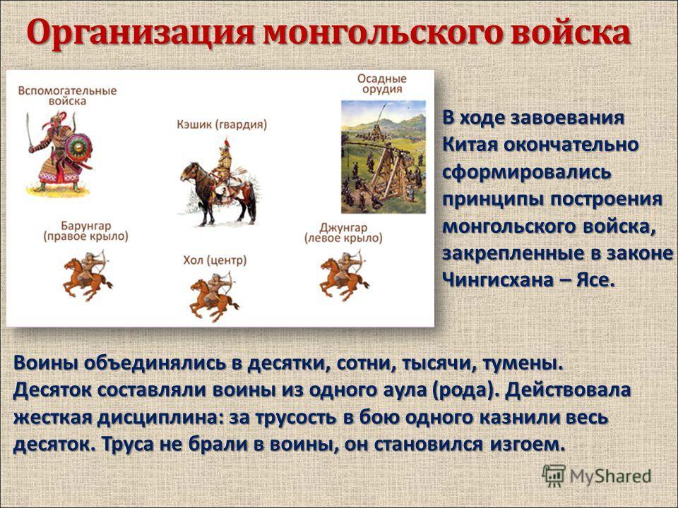 Организация монгольского войска В ходе завоевания Китая окончательно сформировались принципы построения монгольского войска, закрепленные в законе Чингисхана – Ясе. Воины объединялись в десятки, сотни, тысячи, тумены. Десяток составляли воины из одно