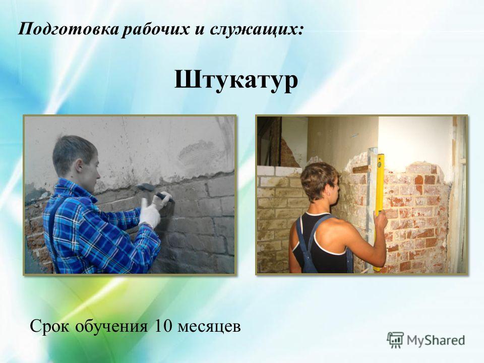 Штукатур Подготовка рабочих и служащих: Срок обучения 10 месяцев