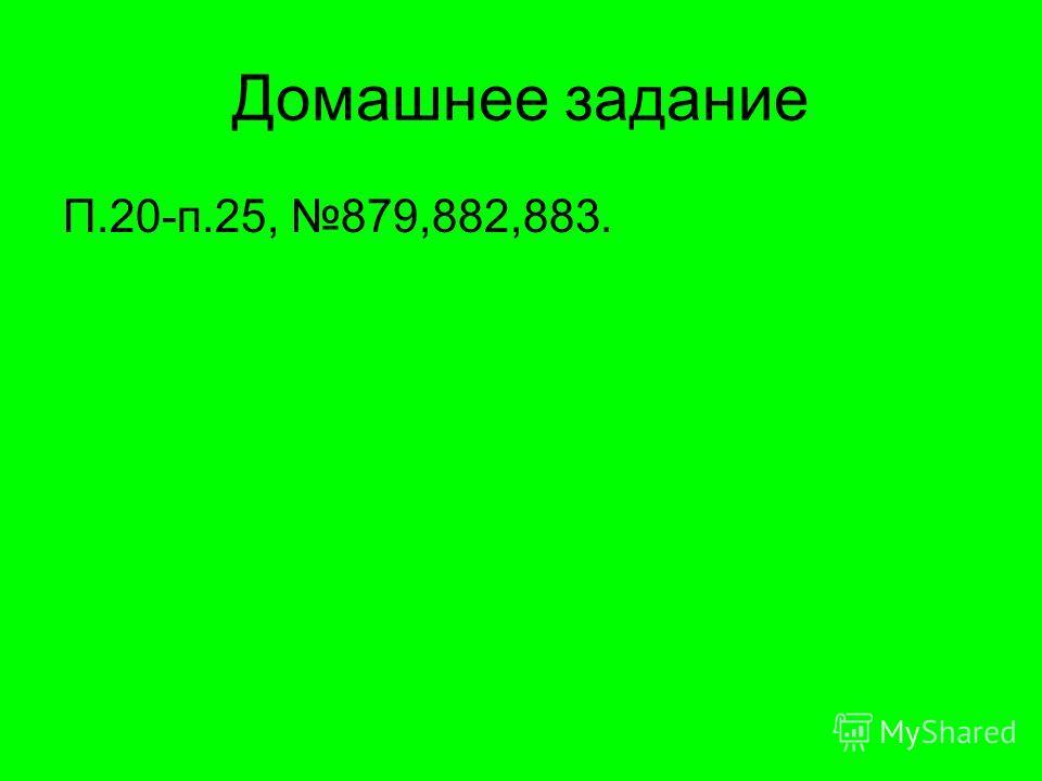Домашнее задание П.20-п.25, 879,882,883.