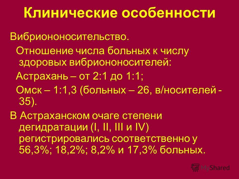 Клинические особенности Вибриононосительство. Отношение числа больных к числу здоровых вибриононосителей: Астрахань – от 2:1 до 1:1; Омск – 1:1,3 (больных – 26, в/носителей - 35). В Астраханском очаге степени дегидратации (I, II, III и IV) регистриро