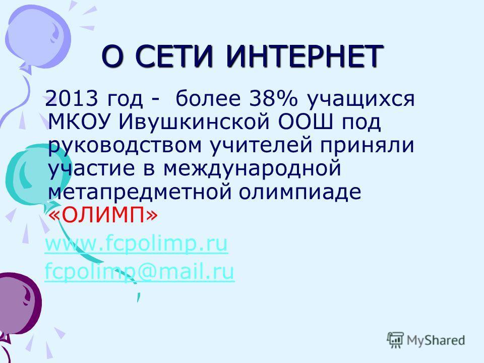 О СЕТИ ИНТЕРНЕТ 2013 год - более 38% учащихся МКОУ Ивушкинской ООШ под руководством учителей приняли участие в международной метапредметной олимпиаде «ОЛИМП» www.fcpolimp.ru fcpolimp@mail.ru