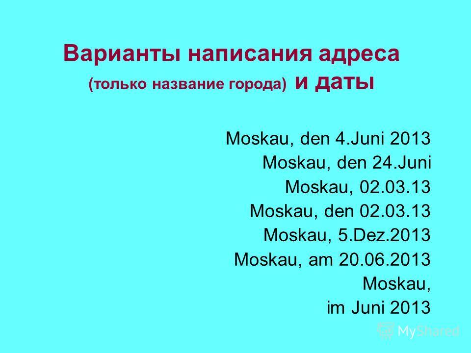Варианты написания адреса (только название города) и даты Moskau, den 4.Juni 2013 Моskau, den 24.Juni Moskau, 02.03.13 Moskau, den 02.03.13 Moskau, 5.Dez.2013 Moskau, am 20.06.2013 Moskau, im Juni 2013