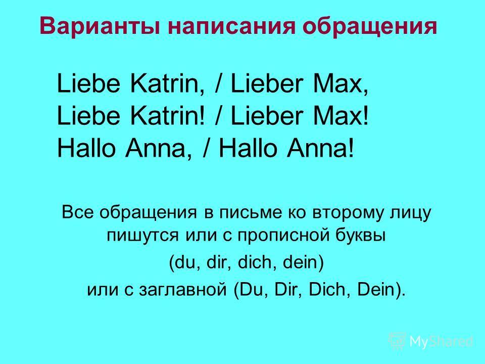 Варианты написания обращения Liebe Katrin, / Lieber Max, Liebe Katrin! / Lieber Max! Hallo Anna, / Hallo Anna! Все обращения в письме ко второму лицу пишутся или с прописной буквы (du, dir, dich, dein) или с заглавной (Du, Dir, Dich, Dein).