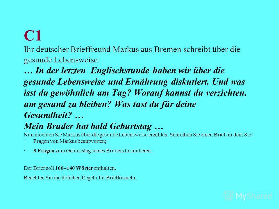 С1 Ihr deutscher Brieffreund Markus aus Bremen schreibt über die gesunde Lebensweise: … In der letzten Englischstunde haben wir über die gesunde Lebensweise und Ernährung diskutiert. Und was isst du gewöhnlich am Tag? Worauf kannst du verzichten, um