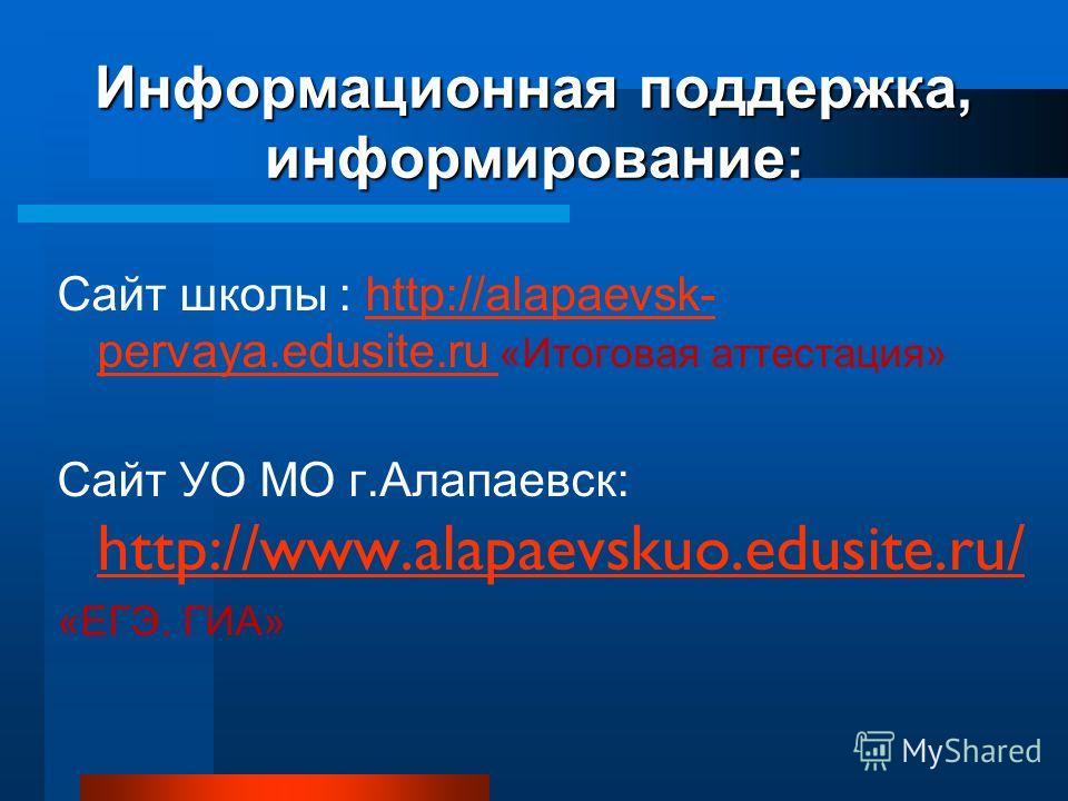Информационная поддержка, информирование: Сайт школы : http://alapaevsk- pervaya.edusite.ru «Итоговая аттестация»http://alapaevsk- pervaya.edusite.ru Сайт УО МО г.Алапаевск: http://www.alapaevskuo.edusite.ru/ http://www.alapaevskuo.edusite.ru/ «ЕГЭ.