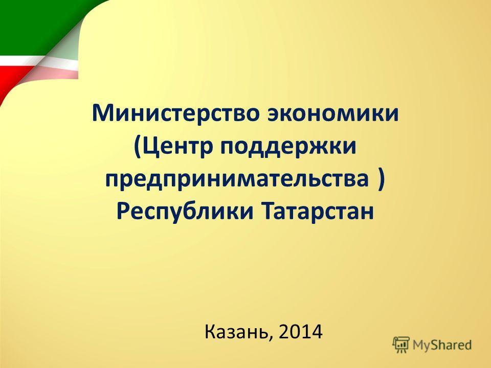 Министерство экономики (Центр поддержки предпринимательства ) Республики Татарстан Казань, 2014