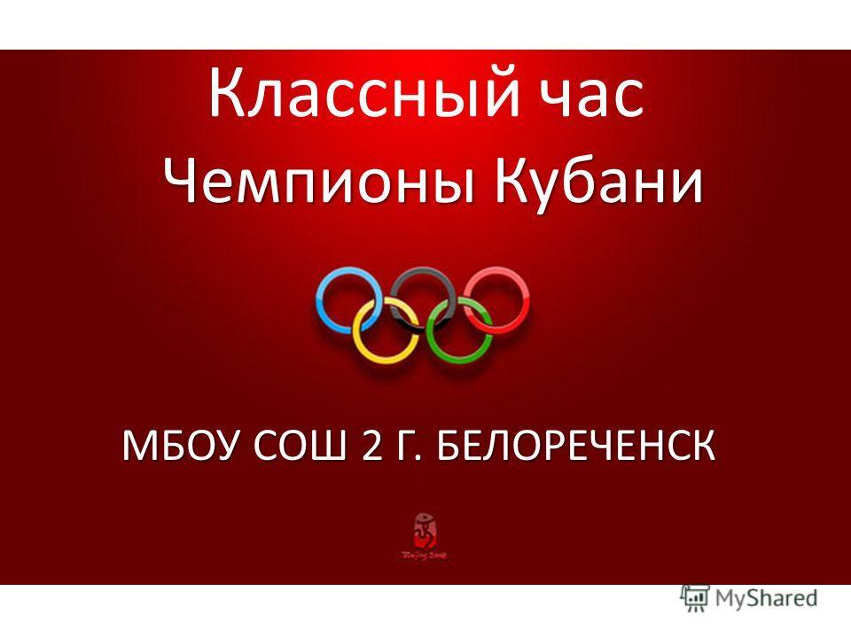 Чемпионы Кубани Классный час Чемпионы Кубани МБОУ СОШ 2 Г. БЕЛОРЕЧЕНСК
