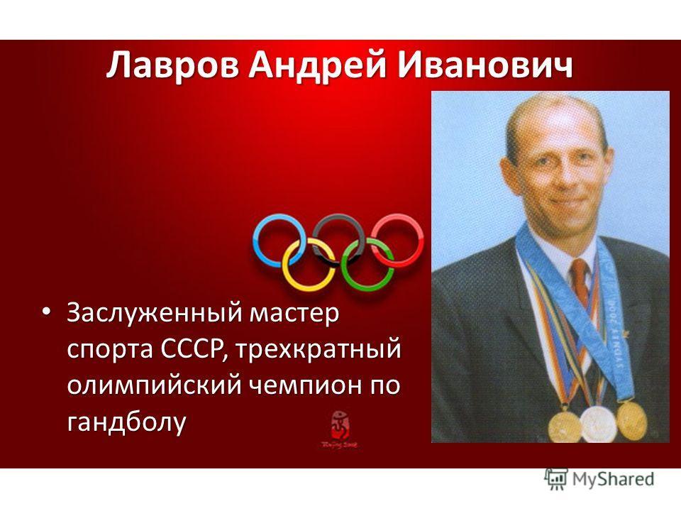 Лавров Андрей Иванович Заслуженный мастер спорта СССР, трехкратный олимпийский чемпион по гандболу Заслуженный мастер спорта СССР, трехкратный олимпийский чемпион по гандболу