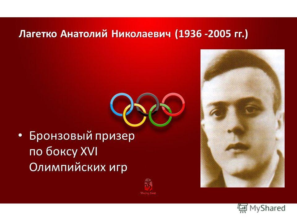 Лагетко Анатолий Николаевич (1936 -2005 гг.) Бронзовый призер по боксу XVI Олимпийских игр Бронзовый призер по боксу XVI Олимпийских игр