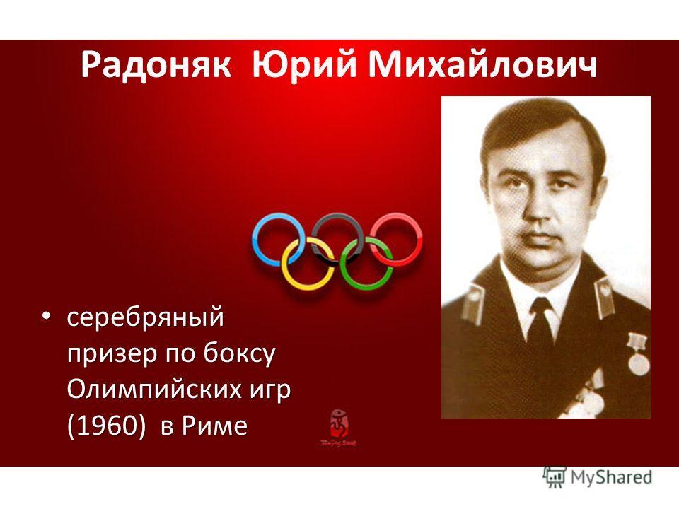 Радоняк Юрий Михайлович серебряный призер по боксу Олимпийских игр (1960) в Риме серебряный призер по боксу Олимпийских игр (1960) в Риме