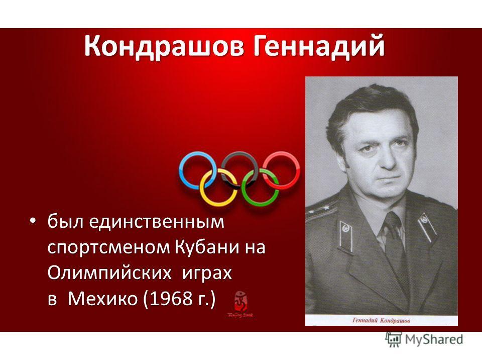 Кондрашов Геннадий Кондрашов Геннадий был единственным спортсменом Кубани на Олимпийских играх в Мехико (1968 г.) был единственным спортсменом Кубани на Олимпийских играх в Мехико (1968 г.)