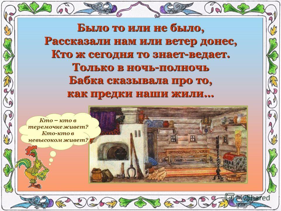 Было то или не было, Рассказали нам или ветер донес, Кто ж сегодня то знает-ведает. Только в ночь-полночь Бабка сказывала про то, как предки наши жили… Кто – кто в теремочке живет? Кто-кто в невысоком живет?