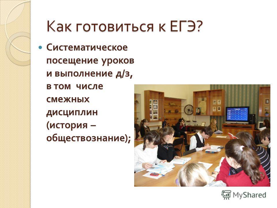 Как готовиться к ЕГЭ ? Систематическое посещение уроков и выполнение д / з, в том числе смежных дисциплин ( история – обществознание );