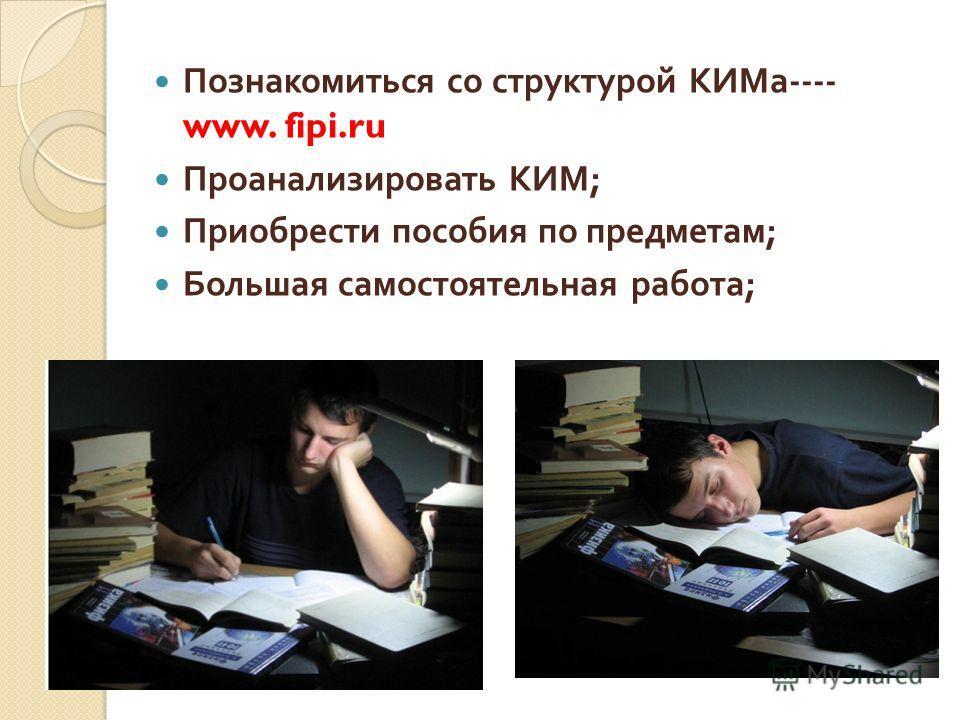 Познакомиться со структурой КИМа ---- www. fipi.ru Проанализировать КИМ ; Приобрести пособия по предметам ; Большая самостоятельная работа ;