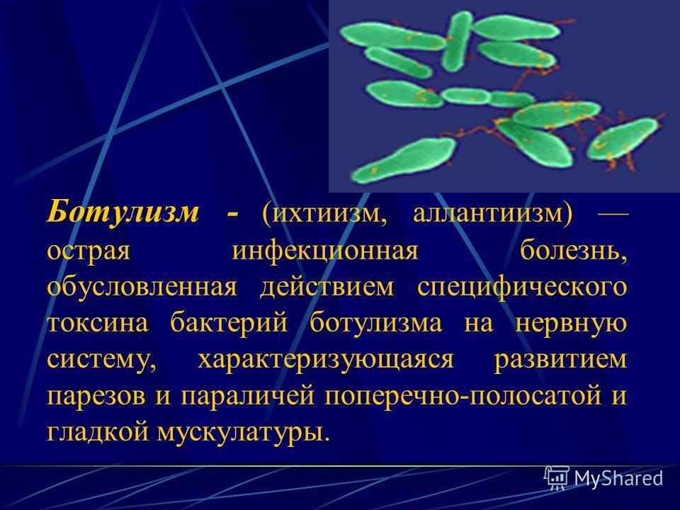 Ботулизм - (ихтиизм, аллантиизм) острая инфекционная болезнь, обусловленная действием специфического токсина бактерий ботулизма на нервную систему, характеризующаяся развитием парезов и параличей поперечно-полосатой и гладкой мускулатуры.