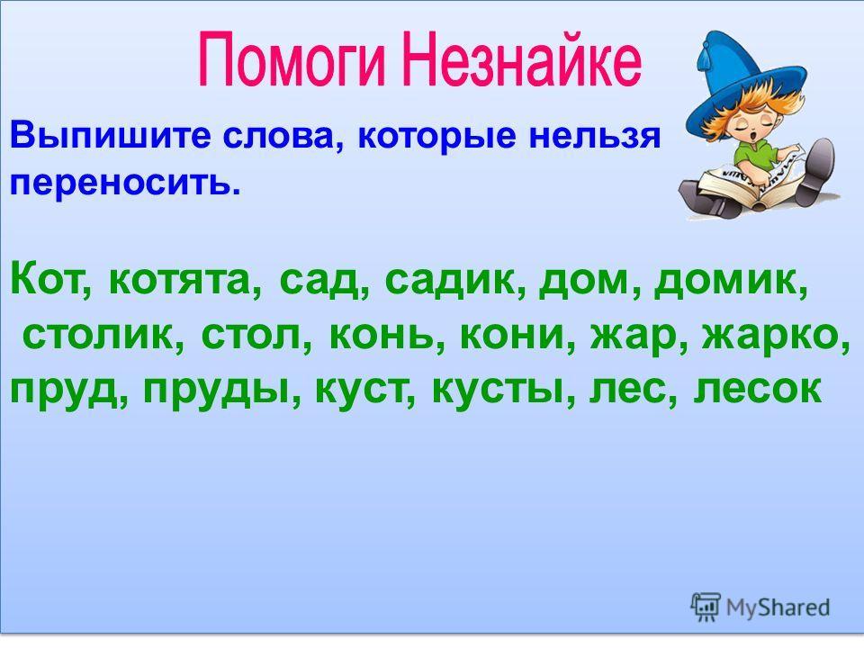 Выпишите слова, которые нельзя переносить. Кот, котята, сад, садик, дом, домик, столик, стол, конь, кони, жар, жарко, пруд, пруды, куст, кусты, лес, лесок