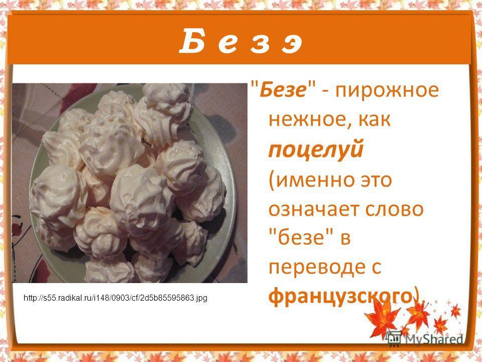 Б е з э Безе - пирожное нежное, как поцелуй (именно это означает слово безе в переводе с французского). http://s55.radikal.ru/i148/0903/cf/2d5b85595863.jpg