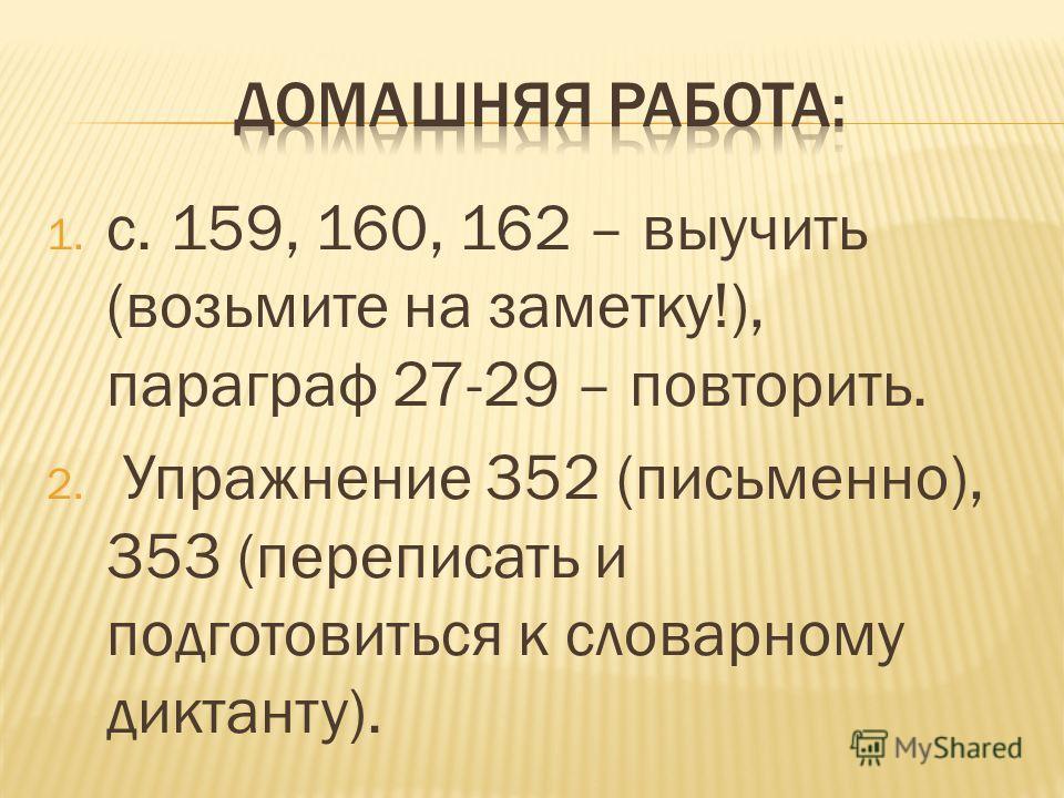 1. с. 159, 160, 162 – выучить (возьмите на заметку!), параграф 27-29 – повторить. 2. Упражнение 352 (письменно), 353 (переписать и подготовиться к словарному диктанту).