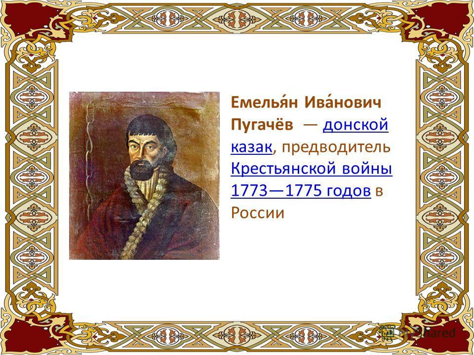 Емелья́н Ива́нович Пугачёв донской казак, предводитель Крестьянской войны 17731775 годов в Россиидонской казак Крестьянской войны 17731775 годов