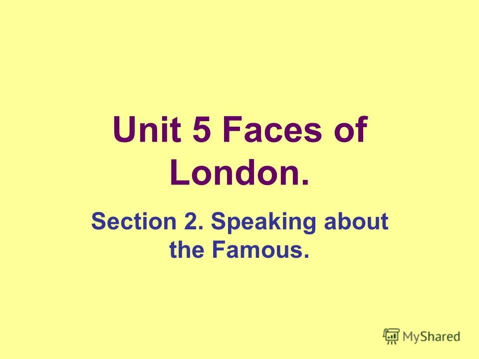 Unit 5 Faces of London. Section 2. Speaking about the Famous.