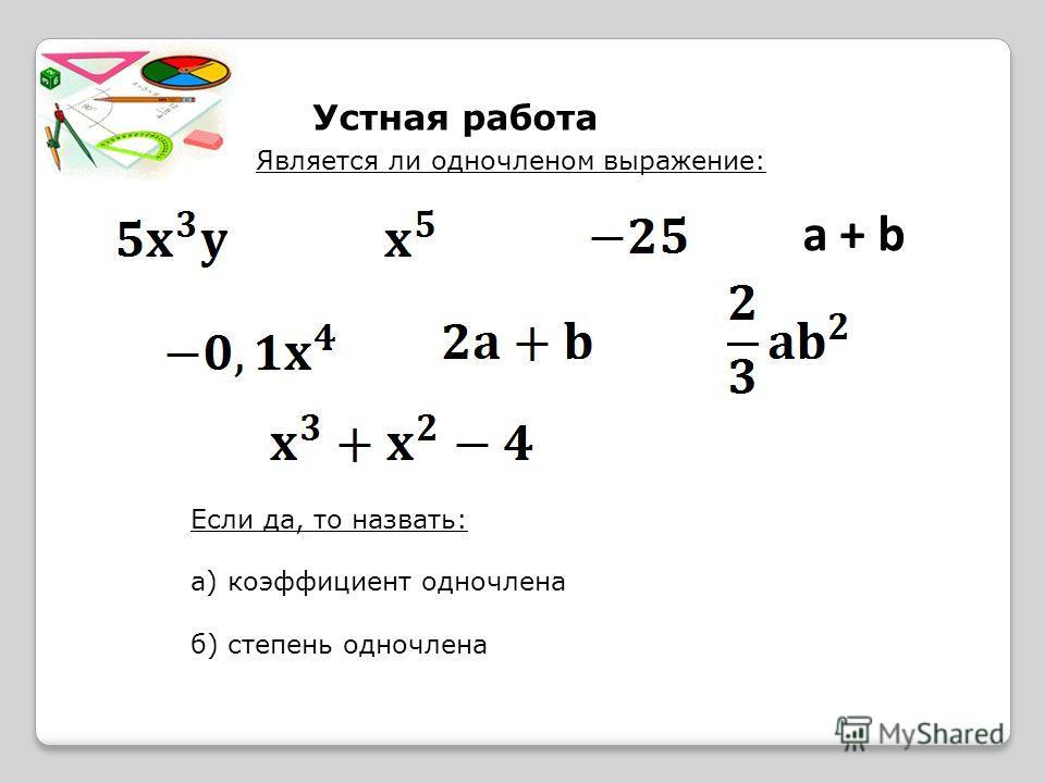 Устная работа Является ли одночленом выражение: a + ba + b Если да, то назвать: а) коэффициент одночлена б) степень одночлена