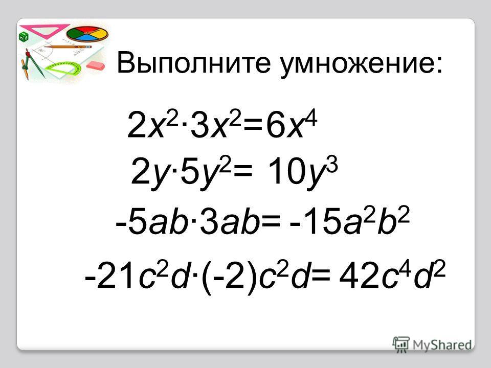 Выполните умножение: 2x 2 ·3x 2 =6x46x4 2y·5y 2 =10y 3 -5ab·3ab=-15a 2 b 2 -21c 2 d·(-2)c 2 d=42c 4 d 2