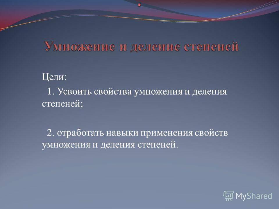Цели: 1. Усвоить свойства умножения и деления степеней; 2. отработать навыки применения свойств умножения и деления степеней.