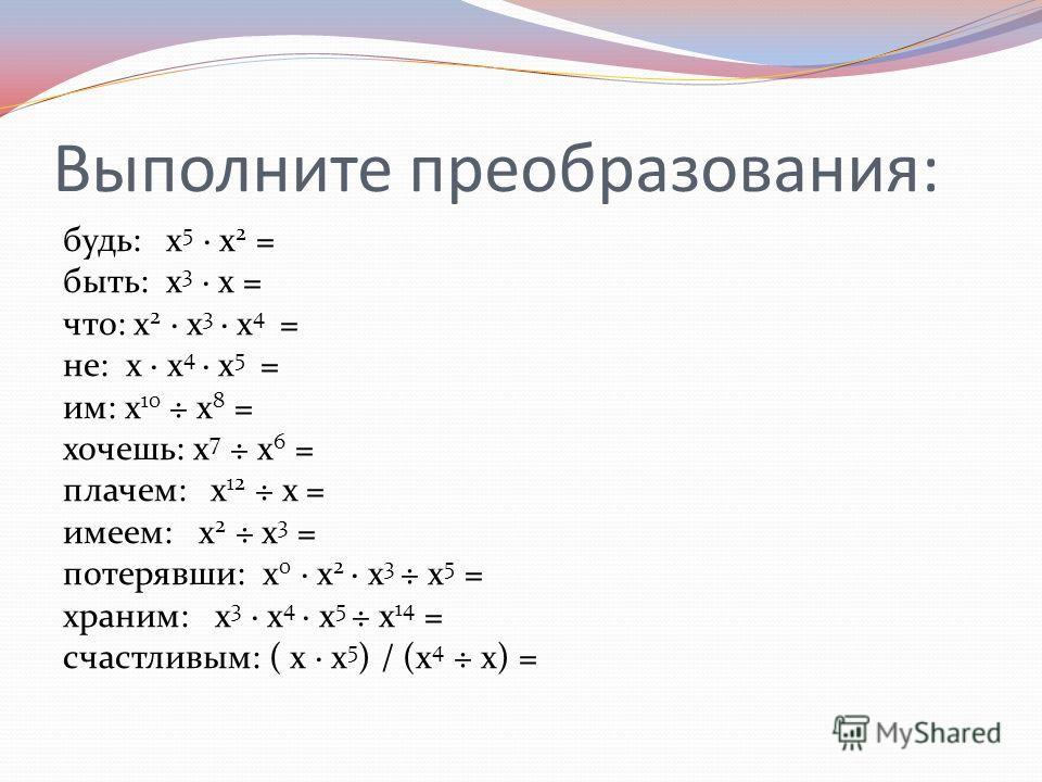 Выполните преобразования: будь: х 5 х 2 = быть: х 3 х = что: х 2 х 3 х 4 = не: х х 4 х 5 = им: х 10 ÷ х 8 = хочешь: х 7 ÷ х 6 = плачем: х 12 ÷ х = имеем: х 2 ÷ х 3 = потерявши: х 0 х 2 х 3 ÷ х 5 = храним: х 3 х 4 х 5 ÷ х 14 = счастливым: ( х х 5 ) /