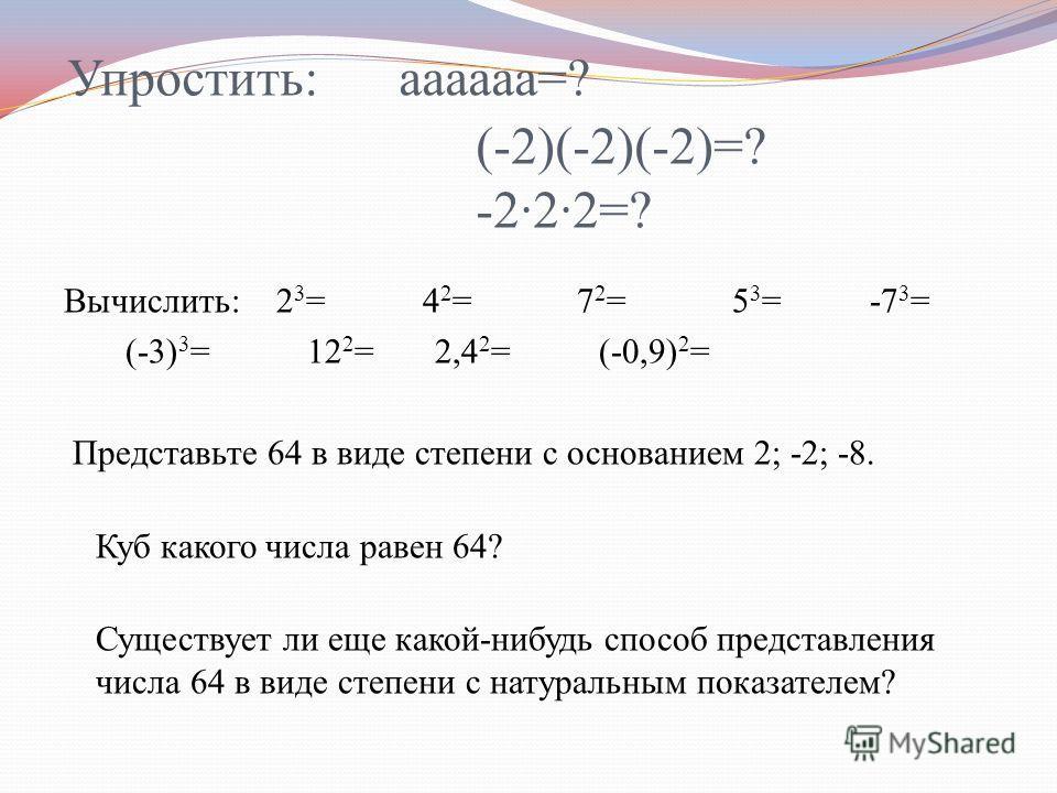 Упростить: аааааа=? (-2)(-2)(-2)=? -222=? Вычислить: 2 3 = 4 2 = 7 2 = 5 3 = -7 3 = (-3) 3 = 12 2 = 2,4 2 = (-0,9) 2 = Представьте 64 в виде степени с основанием 2; -2; -8. Куб какого числа равен 64? Существует ли еще какой-нибудь способ представлени