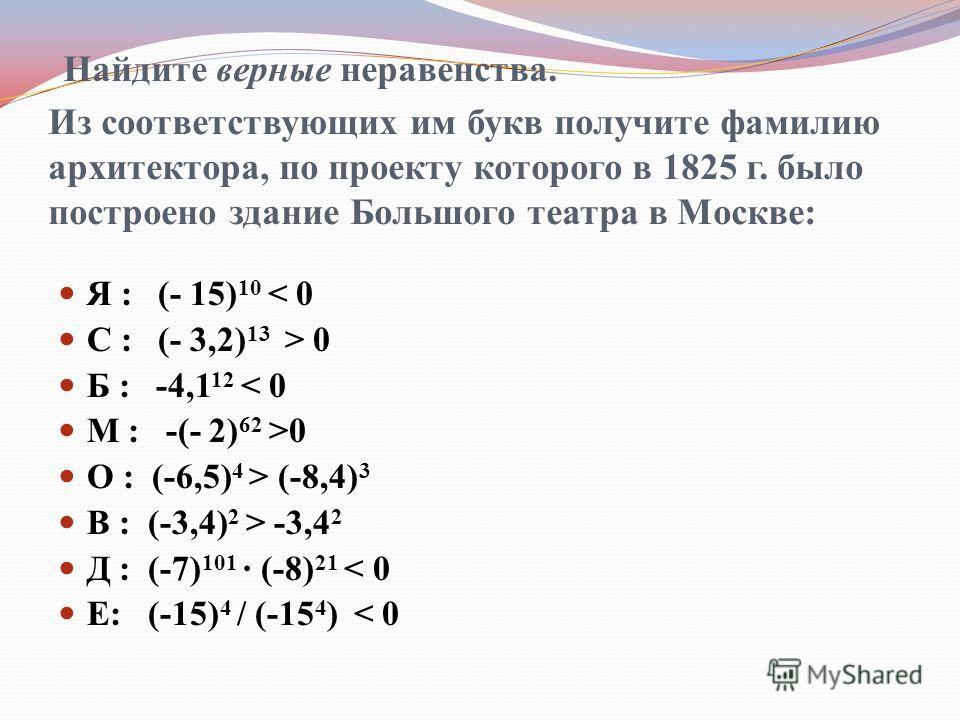 Найдите верные неравенства. Из соответствующих им букв получите фамилию архитектора, по проекту которого в 1825 г. было построено здание Большого театра в Москве: Я : (- 15) 10 < 0 С : (- 3,2) 13 > 0 Б : -4,1 12 < 0 М : -(- 2) 62 >0 О : (-6,5) 4 > (-